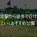 西大宮駅から徒歩で行ける子供といくおすすめ公園!ブログアイキャッチ画像